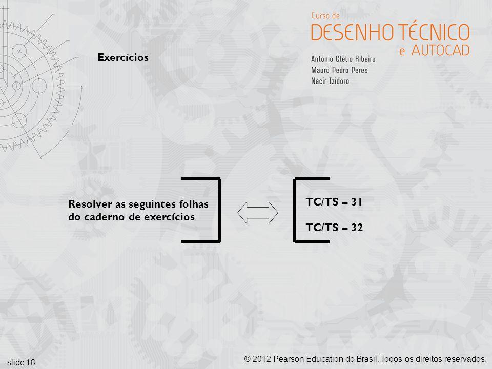 slide 18 © 2012 Pearson Education do Brasil. Todos os direitos reservados. Exercícios Resolver as seguintes folhas do caderno de exercícios TC/TS – 31