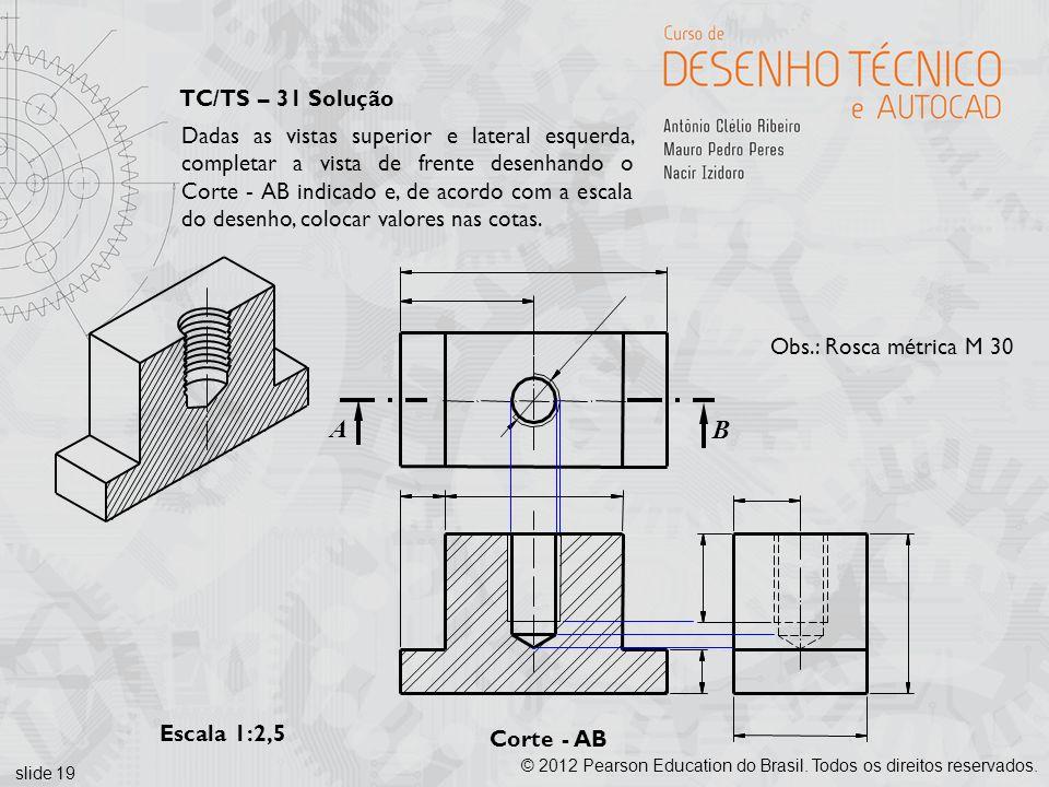 slide 19 © 2012 Pearson Education do Brasil. Todos os direitos reservados. Corte - AB Escala 1:2,5 B A TC/TS – 31 Solução Dadas as vistas superior e l