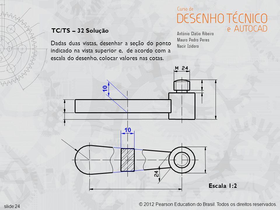 slide 24 © 2012 Pearson Education do Brasil. Todos os direitos reservados. Escala 1:2 Dadas duas vistas, desenhar a seção do ponto indicado na vista s