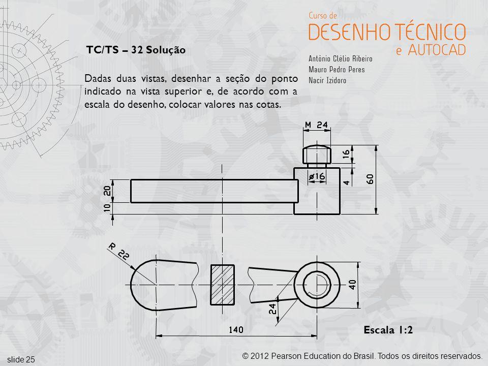 slide 25 © 2012 Pearson Education do Brasil. Todos os direitos reservados. Escala 1:2 Dadas duas vistas, desenhar a seção do ponto indicado na vista s