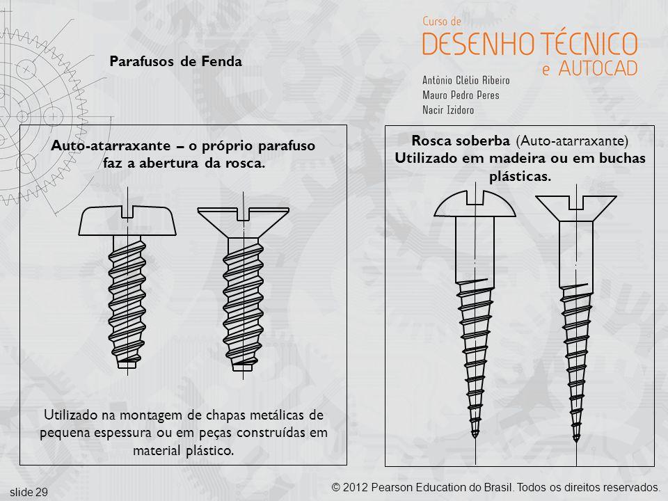 slide 29 © 2012 Pearson Education do Brasil. Todos os direitos reservados. Parafusos de Fenda Auto-atarraxante – o próprio parafuso faz a abertura da
