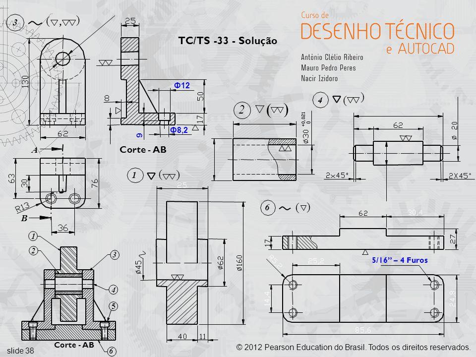 slide 38 © 2012 Pearson Education do Brasil. Todos os direitos reservados. Ф12 Ф8,2 9 Corte - AB A 3 (, ( B 5/16 – 4 Furos TC/TS -33 - Solução 2 ( (