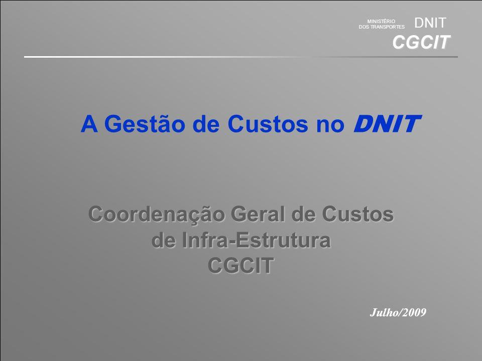 MINISTÉRIO DOS TRANSPORTES DNIT CGCIT Coordenação Geral de Custos de Infra-Estrutura CGCIT Julho/2009 A Gestão de Custos no DNIT