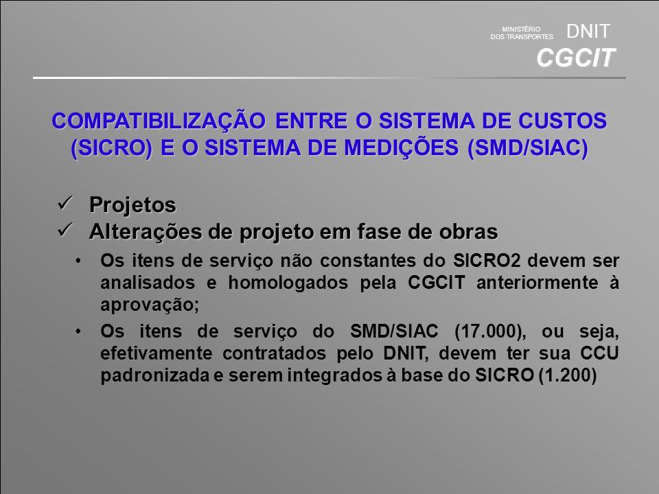 MINISTÉRIO DOS TRANSPORTES DNIT CGCIT COMPATIBILIZAÇÃO ENTRE O SISTEMA DE CUSTOS (SICRO) E O SISTEMA DE MEDIÇÕES (SMD/SIAC) Projetos Projetos Alterações de projeto em fase de obras Alterações de projeto em fase de obras Os itens de serviço não constantes do SICRO2 devem ser analisados e homologados pela CGCIT anteriormente à aprovação; Os itens de serviço do SMD/SIAC (17.000), ou seja, efetivamente contratados pelo DNIT, devem ter sua CCU padronizada e serem integrados à base do SICRO (1.200)