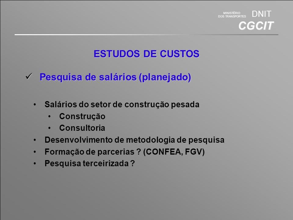MINISTÉRIO DOS TRANSPORTES DNIT CGCIT ESTUDOS DE CUSTOS Pesquisa de salários (planejado) Pesquisa de salários (planejado) Salários do setor de construção pesada Construção Consultoria Desenvolvimento de metodologia de pesquisa Formação de parcerias .