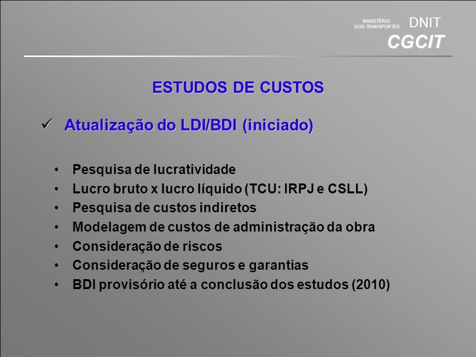 MINISTÉRIO DOS TRANSPORTES DNIT CGCIT ESTUDOS DE CUSTOS Atualização do LDI/BDI (iniciado) Atualização do LDI/BDI (iniciado) Pesquisa de lucratividade Lucro bruto x lucro líquido (TCU: IRPJ e CSLL) Pesquisa de custos indiretos Modelagem de custos de administração da obra Consideração de riscos Consideração de seguros e garantias BDI provisório até a conclusão dos estudos (2010)