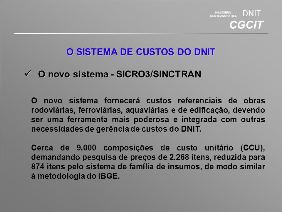 MINISTÉRIO DOS TRANSPORTES DNIT CGCIT O SISTEMA DE CUSTOS DO DNIT O novo sistema - SICRO3/SINCTRAN O novo sistema - SICRO3/SINCTRAN O novo sistema fornecerá custos referenciais de obras rodoviárias, ferroviárias, aquaviárias e de edificação, devendo ser uma ferramenta mais poderosa e integrada com outras necessidades de gerência de custos do DNIT.