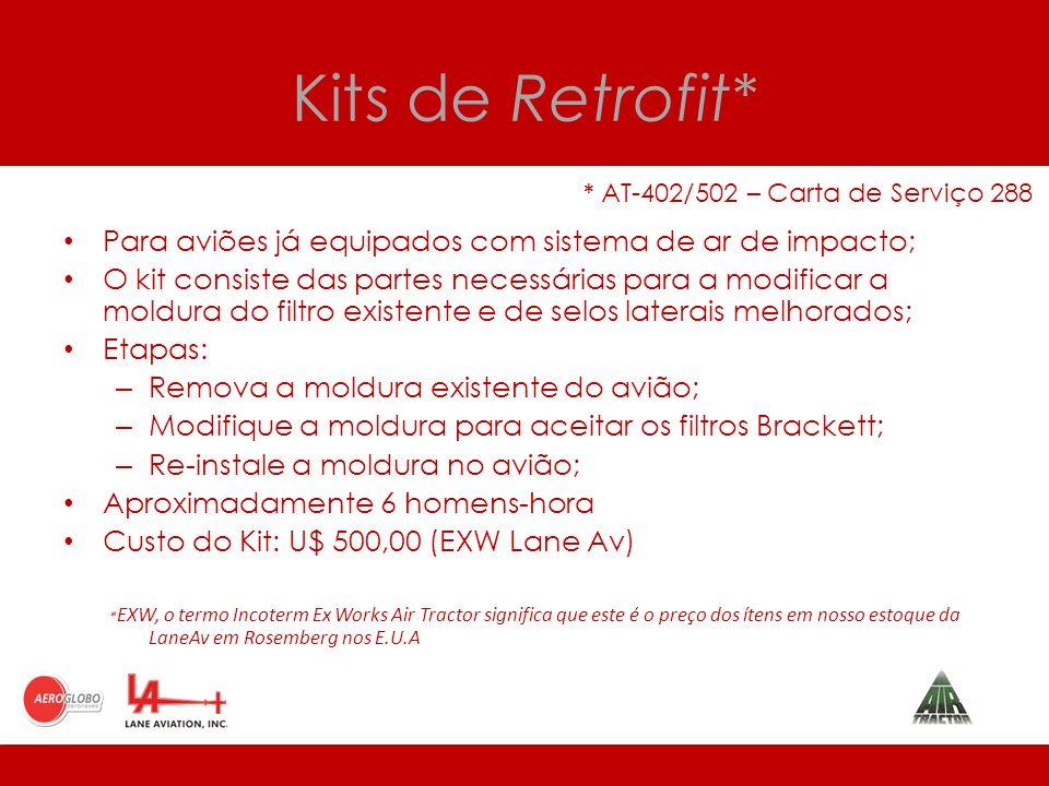 Kits de Retrofit* * AT-402/502 – Carta de Serviço 288 Para aviões já equipados com sistema de ar de impacto; O kit consiste das partes necessárias para a modificar a moldura do filtro existente e de selos laterais melhorados; Etapas: – Remova a moldura existente do avião; – Modifique a moldura para aceitar os filtros Brackett; – Re-instale a moldura no avião; Aproximadamente 6 homens-hora Custo do Kit: U$ 500,00 (EXW Lane Av) * EXW, o termo Incoterm Ex Works Air Tractor significa que este é o preço dos ítens em nosso estoque da LaneAv em Rosemberg nos E.U.A