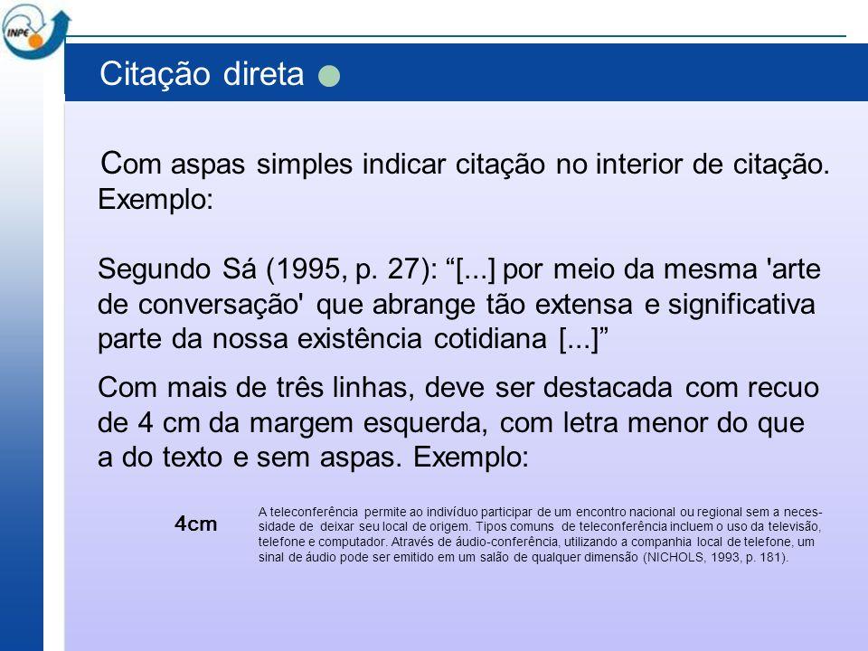 Citação direta C om aspas simples indicar citação no interior de citação. Exemplo: Segundo Sá (1995, p. 27): [...] por meio da mesma 'arte de conversa