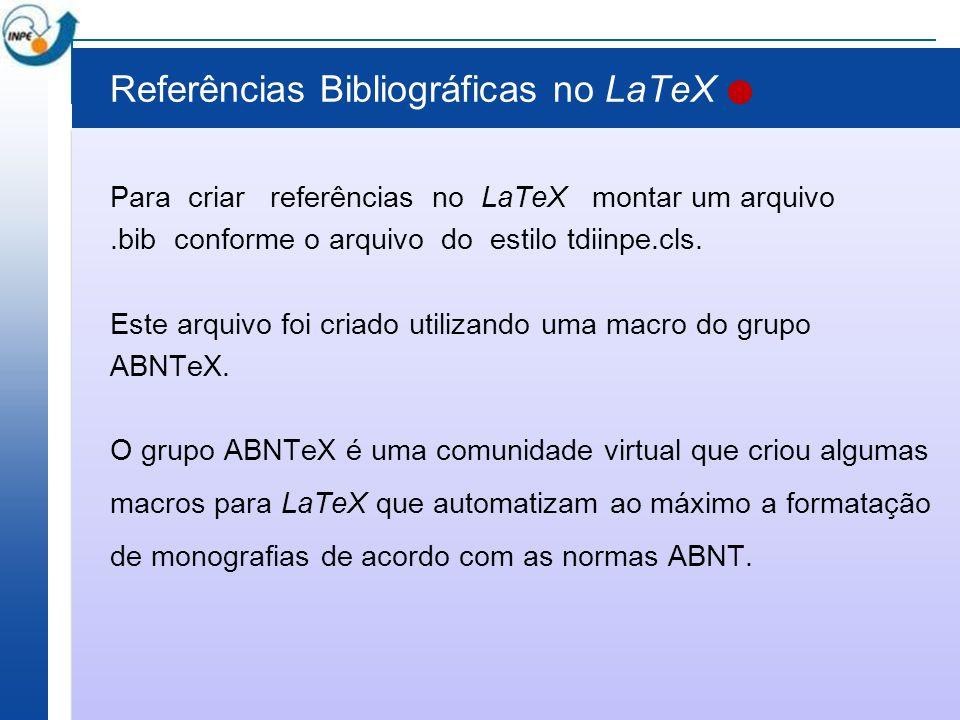 Referências Bibliográficas no LaTeX Para criar referências no LaTeX montar um arquivo.bib conforme o arquivo do estilo tdiinpe.cls. Este arquivo foi c