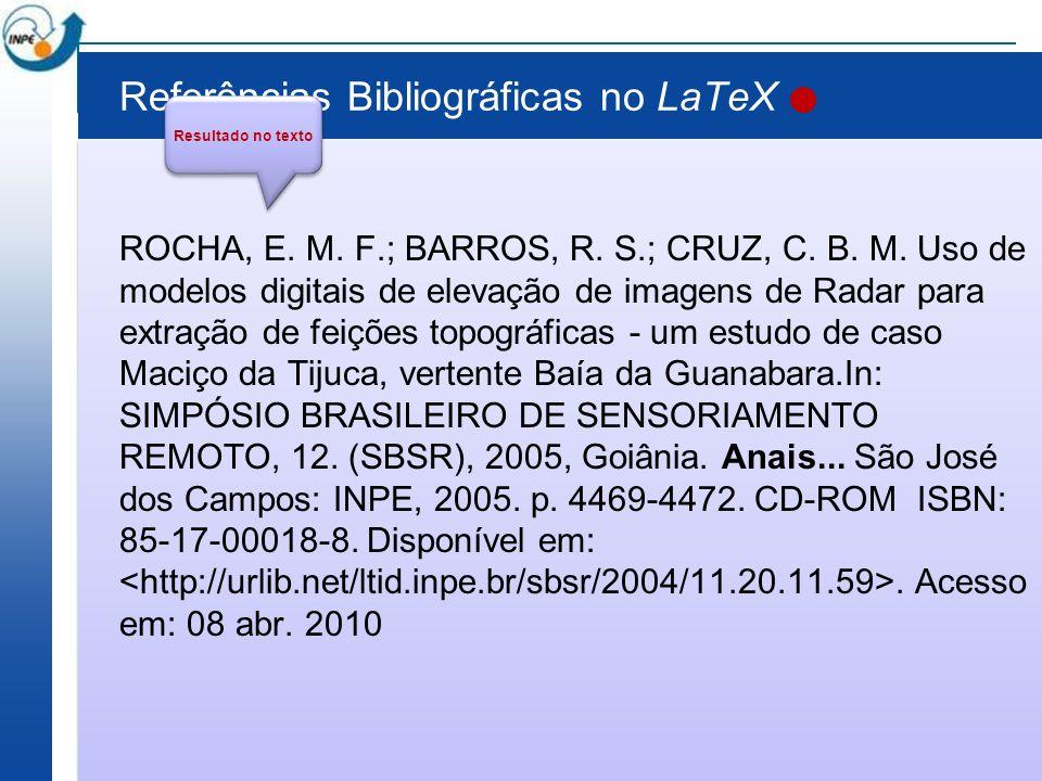 Referências Bibliográficas no LaTeX ROCHA, E. M. F.; BARROS, R. S.; CRUZ, C. B. M. Uso de modelos digitais de elevação de imagens de Radar para extraç