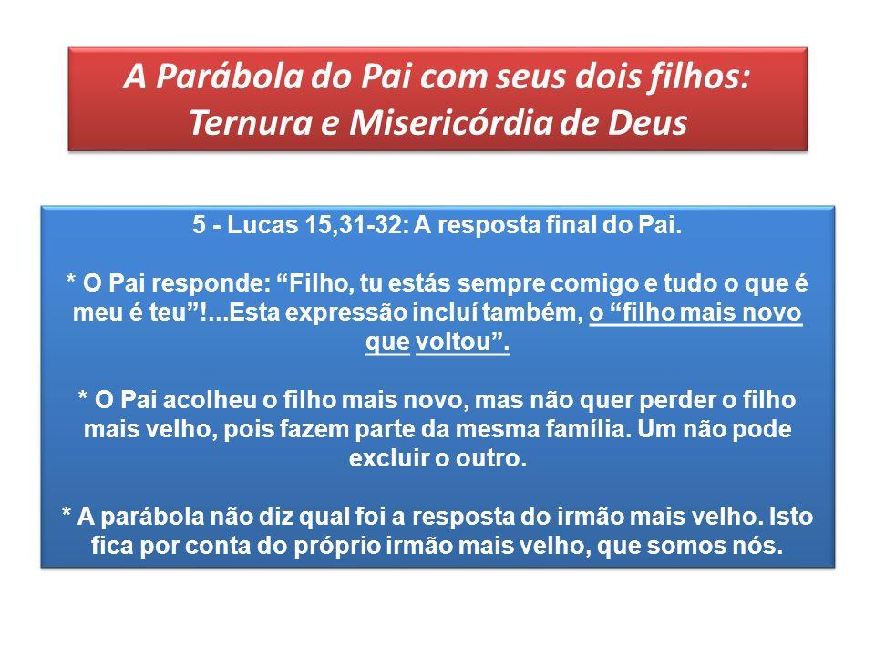 A Parábola do Pai com seus dois filhos: Ternura e Misericórdia de Deus 5 - Lucas 15,31-32: A resposta final do Pai. * O Pai responde: Filho, tu estás