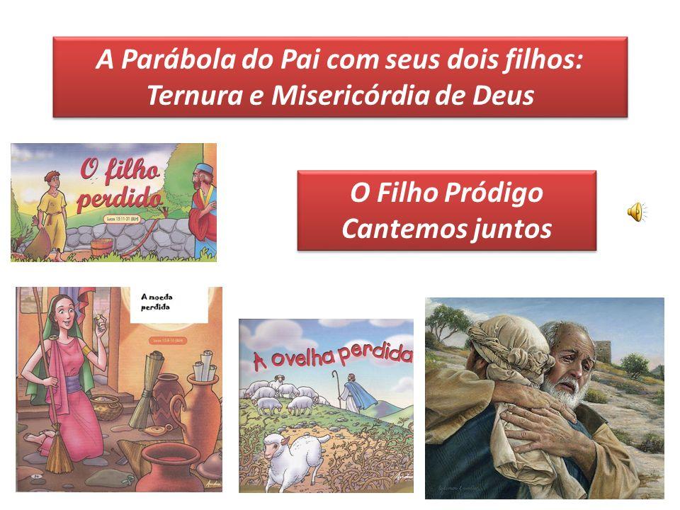 A Parábola do Pai com seus dois filhos: Ternura e Misericórdia de Deus O Filho Pródigo Cantemos juntos O Filho Pródigo Cantemos juntos