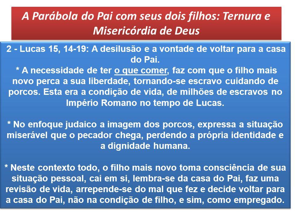 2 - Lucas 15, 14-19: A desilusão e a vontade de voltar para a casa do Pai. * A necessidade de ter o que comer, faz com que o filho mais novo perca a s
