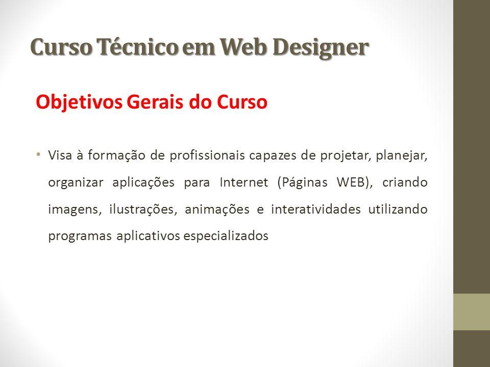 Curso Técnico em Web Designer Objetivos Gerais do Curso Visa à formação de profissionais capazes de projetar, planejar, organizar aplicações para Inte