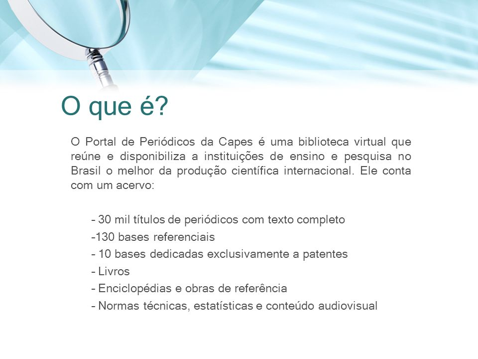 O Portal de Periódicos da Capes é uma biblioteca virtual que reúne e disponibiliza a instituições de ensino e pesquisa no Brasil o melhor da produção