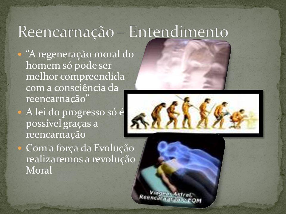 A regeneração moral do homem só pode ser melhor compreendida com a consciência da reencarnação A lei do progresso só é possível graças a reencarnação