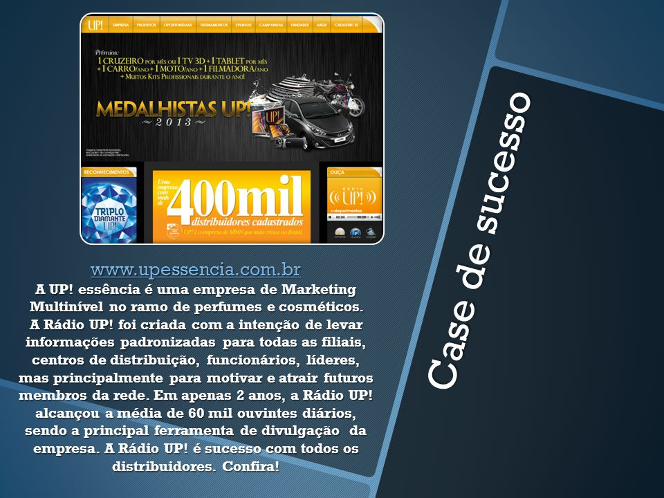 Case de sucesso www.upessencia.com.br www.upessencia.com.br A UP! essência é uma empresa de Marketing Multinível no ramo de perfumes e cosméticos. A R