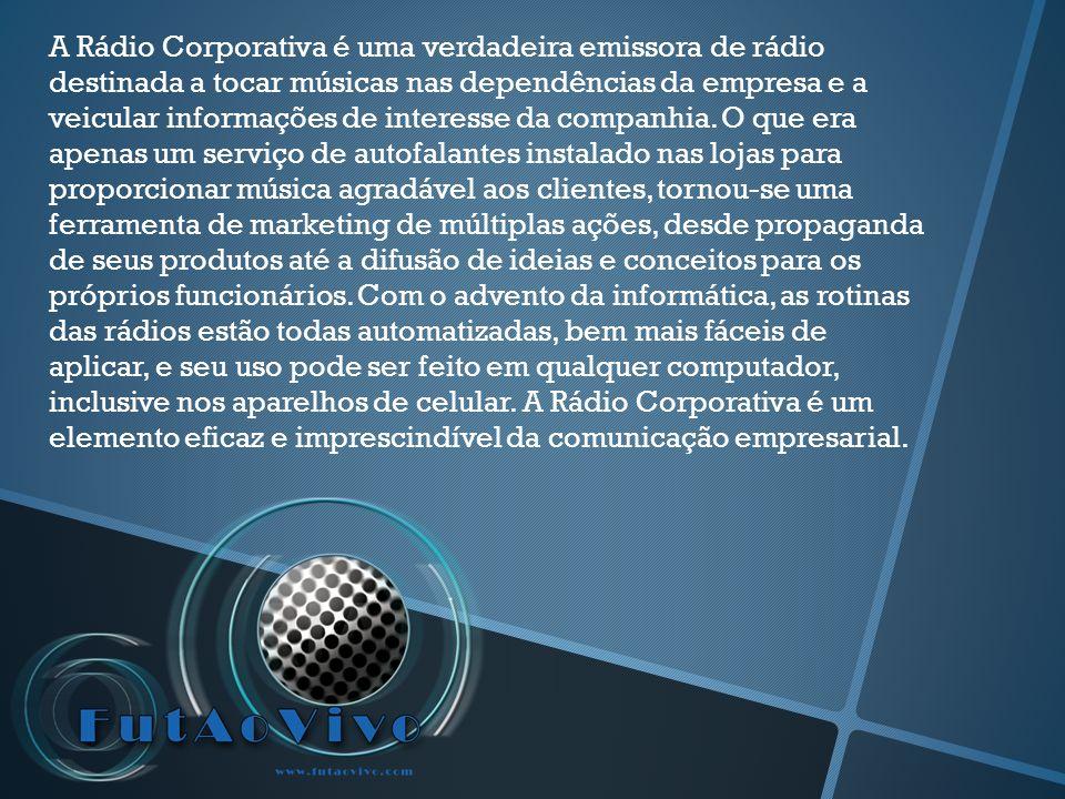 A Rádio Corporativa é uma verdadeira emissora de rádio destinada a tocar músicas nas dependências da empresa e a veicular informações de interesse da