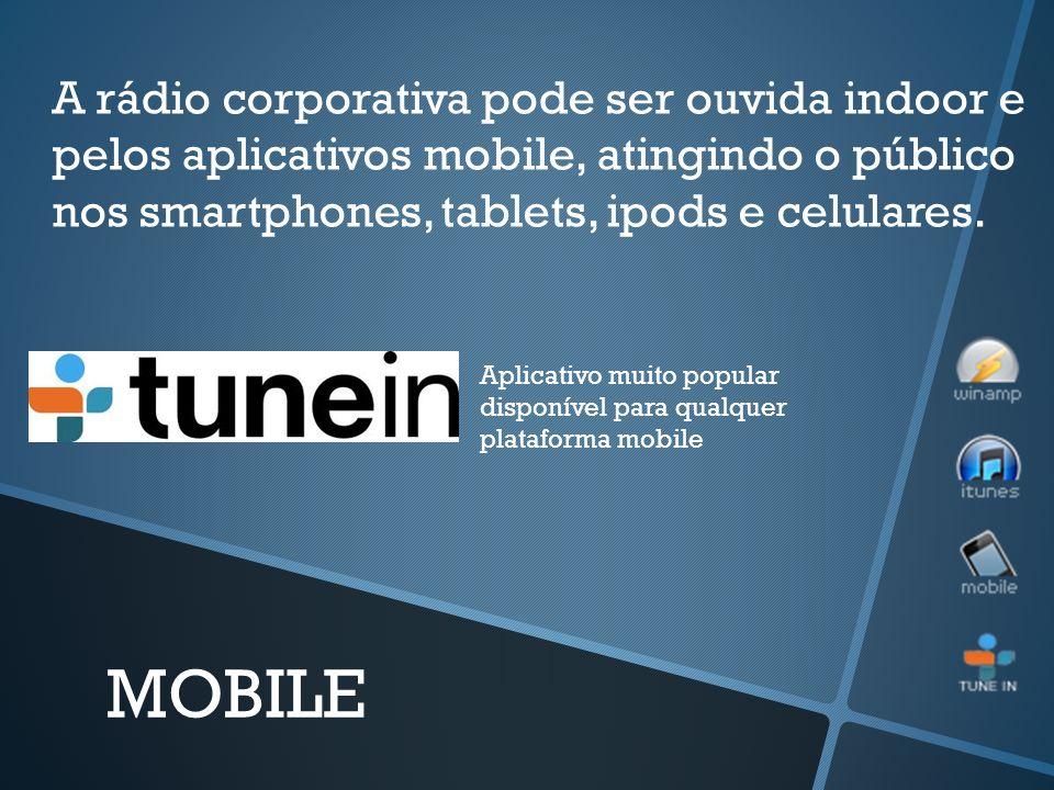 A rádio corporativa pode ser ouvida indoor e pelos aplicativos mobile, atingindo o público nos smartphones, tablets, ipods e celulares. MOBILE Aplicat
