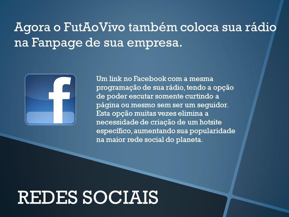 Agora o FutAoVivo também coloca sua rádio na Fanpage de sua empresa. REDES SOCIAIS Um link no Facebook com a mesma programação de sua rádio, tendo a o