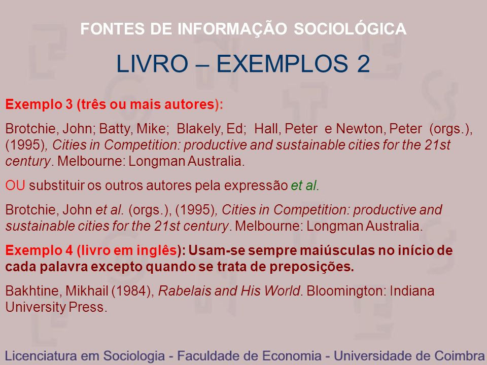 FONTES DE INFORMAÇÃO SOCIOLÓGICA LIVRO – EXEMPLOS 2 Exemplo 3 (três ou mais autores): Brotchie, John; Batty, Mike; Blakely, Ed; Hall, Peter e Newton, Peter (orgs.), (1995), Cities in Competition: productive and sustainable cities for the 21st century.