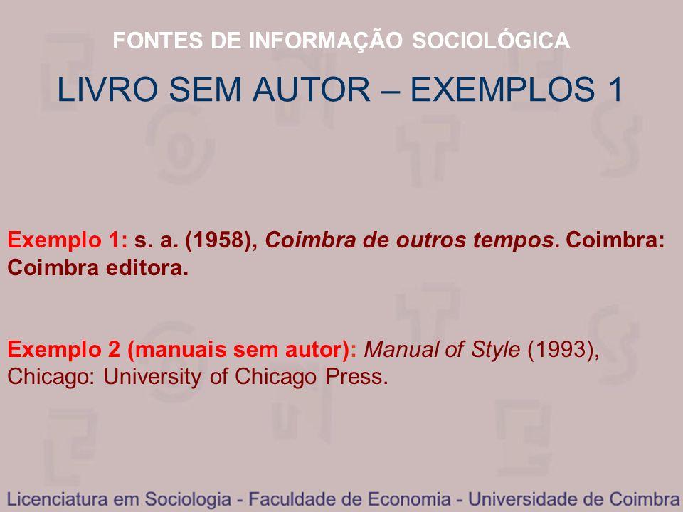FONTES DE INFORMAÇÃO SOCIOLÓGICA LIVRO SEM AUTOR – EXEMPLOS 1 Exemplo 1: s. a. (1958), Coimbra de outros tempos. Coimbra: Coimbra editora. Exemplo 2 (