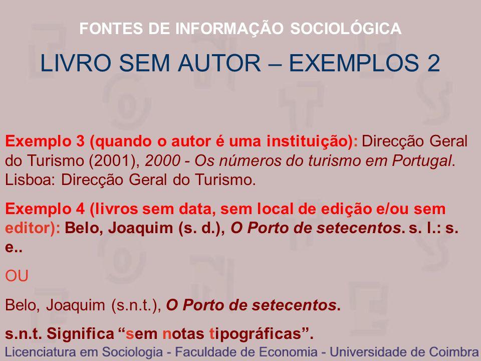 FONTES DE INFORMAÇÃO SOCIOLÓGICA LIVRO SEM AUTOR – EXEMPLOS 2 Exemplo 3 (quando o autor é uma instituição): Direcção Geral do Turismo (2001), 2000 - O