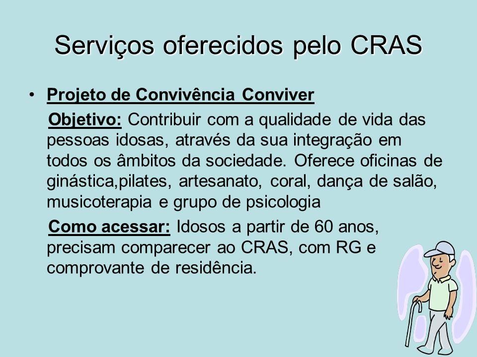 Serviços oferecidos pelo CRAS Projeto de Convivência Conviver Objetivo: Contribuir com a qualidade de vida das pessoas idosas, através da sua integraç