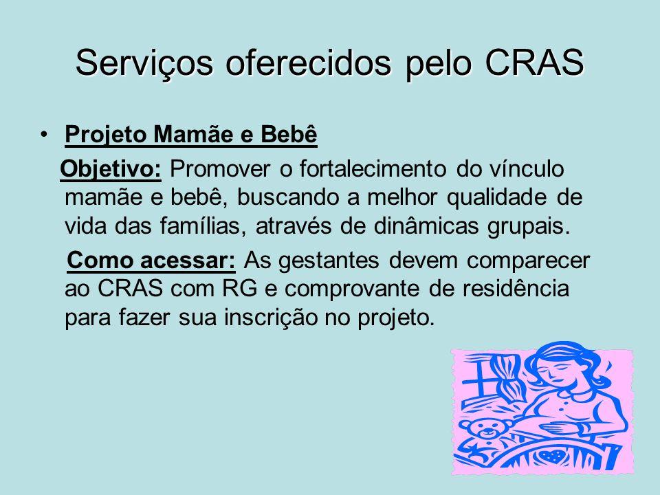 Serviços oferecidos pelo CRAS Projeto Mamãe e Bebê Objetivo: Promover o fortalecimento do vínculo mamãe e bebê, buscando a melhor qualidade de vida da
