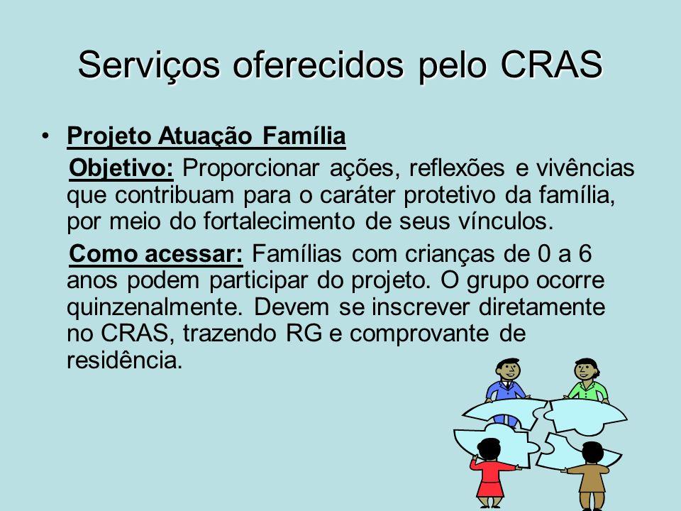 Serviços oferecidos pelo CRAS Projeto Atuação Família Objetivo: Proporcionar ações, reflexões e vivências que contribuam para o caráter protetivo da f