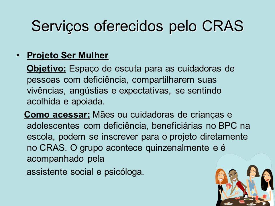 Serviços oferecidos pelo CRAS Projeto Ser Mulher Objetivo: Espaço de escuta para as cuidadoras de pessoas com deficiência, compartilharem suas vivênci