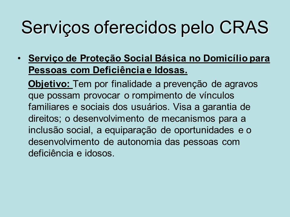 Serviços oferecidos pelo CRAS Serviço de Proteção Social Básica no Domicílio para Pessoas com Deficiência e Idosas. Objetivo: Tem por finalidade a pre