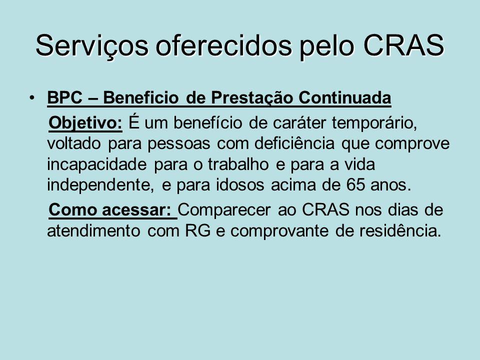Serviços oferecidos pelo CRAS BPC – Beneficio de Prestação Continuada Objetivo: É um benefício de caráter temporário, voltado para pessoas com deficiê
