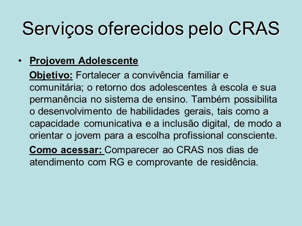 Serviços oferecidos pelo CRAS Projovem Adolescente Objetivo: Fortalecer a convivência familiar e comunitária; o retorno dos adolescentes à escola e su