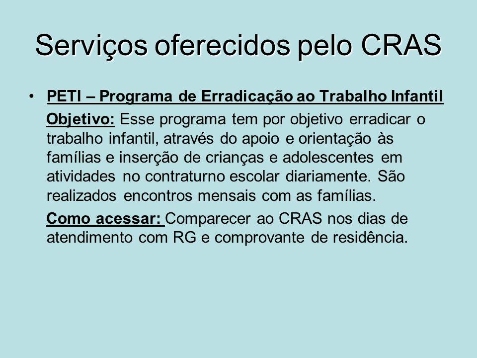 Serviços oferecidos pelo CRAS PETI – Programa de Erradicação ao Trabalho Infantil Objetivo: Esse programa tem por objetivo erradicar o trabalho infant