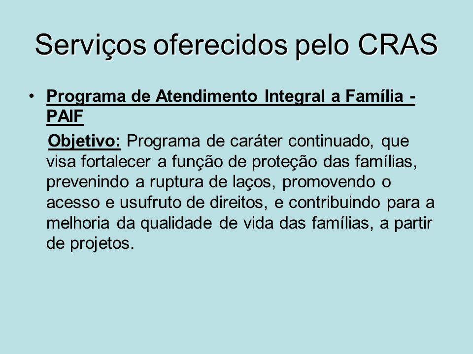 Serviços oferecidos pelo CRAS Programa de Atendimento Integral a Família - PAIF Objetivo: Programa de caráter continuado, que visa fortalecer a função