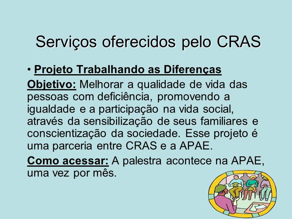 Serviços oferecidos pelo CRAS Projeto Trabalhando as Diferenças Objetivo: Melhorar a qualidade de vida das pessoas com deficiência, promovendo a igual