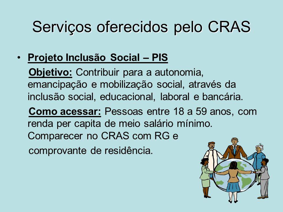 Serviços oferecidos pelo CRAS Projeto Inclusão Social – PIS Objetivo: Contribuir para a autonomia, emancipação e mobilização social, através da inclus