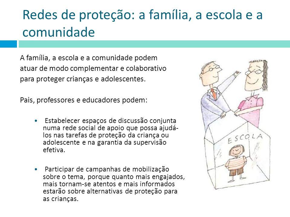 Redes de proteção: a família, a escola e a comunidade A família, a escola e a comunidade podem atuar de modo complementar e colaborativo para proteger