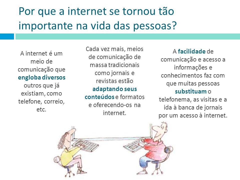 Por que a internet se tornou tão importante na vida das pessoas? A internet é um meio de comunicação que engloba diversos outros que já existiam, como