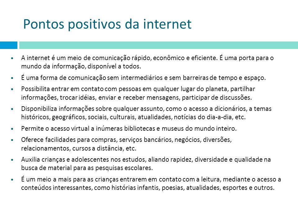 Pontos positivos da internet A internet é um meio de comunicação rápido, econômico e eficiente. É uma porta para o mundo da informação, disponível a t