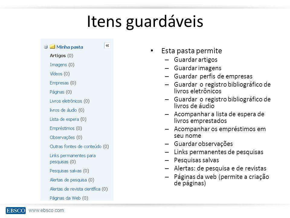 www.ebsco.com Itens guardáveis Esta pasta permite – Guardar artigos – Guardar imagens – Guardar perfis de empresas – Guardar o registro bibliográfico