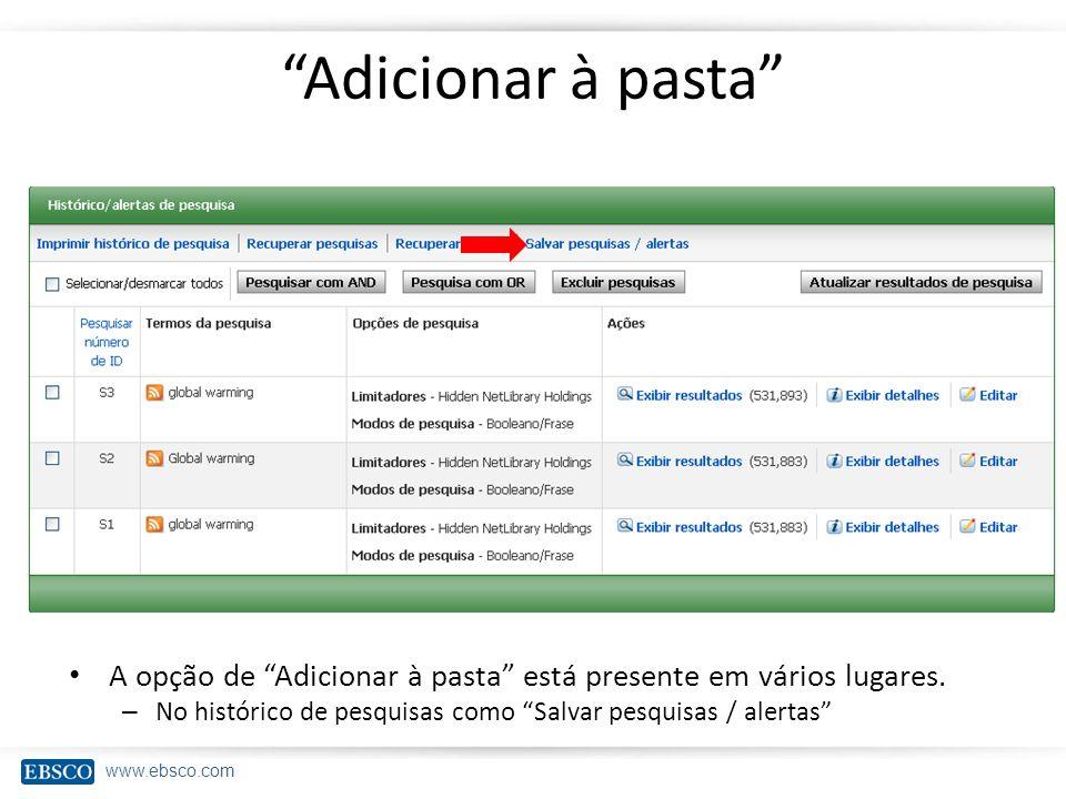 www.ebsco.com Adicionar à pasta A opção de Adicionar à pasta está presente em vários lugares. – No histórico de pesquisas como Salvar pesquisas / aler