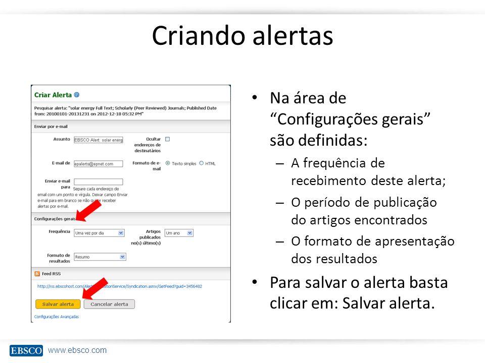 www.ebsco.com Criando alertas Na área de Configurações gerais são definidas: – A frequência de recebimento deste alerta; – O período de publicação do