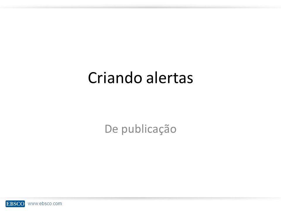 www.ebsco.com Criando alertas De publicação