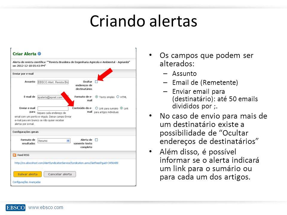 www.ebsco.com Criando alertas Os campos que podem ser alterados: – Assunto – Email de (Remetente) – Enviar email para (destinatário): até 50 emails di