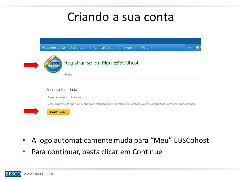 www.ebsco.com Criando a sua conta A logo automaticamente muda para Meu EBSCohost Para continuar, basta clicar em Continue