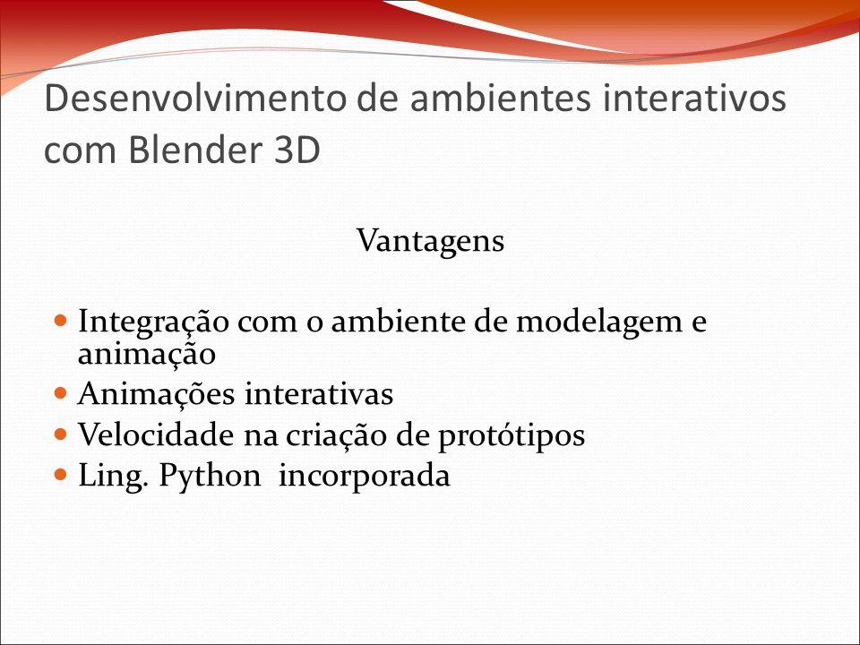 Desenvolvimento de ambientes interativos com Blender 3D Vantagens Integração com o ambiente de modelagem e animação Animações interativas Velocidade na criação de protótipos Ling.