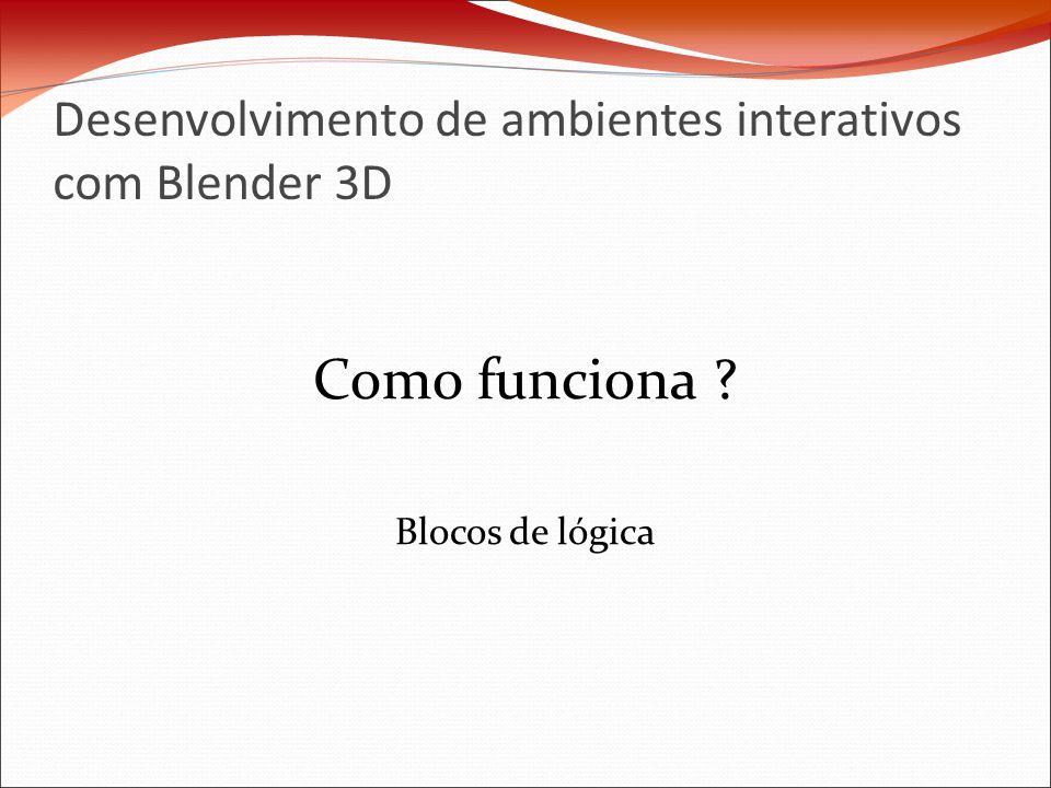 Desenvolvimento de ambientes interativos com Blender 3D Como funciona ? Blocos de lógica